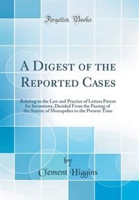 A Digest of the Reported Cases: Relating to the Law and Practice of Letters Patent for Inventions, Decided From the Passing of the by Clement Higgins