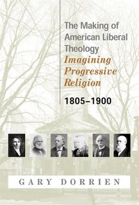 The Making of American Liberal Theology: Imagining Progressive Religion (1805-1900)