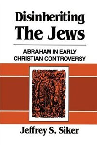 Disinheriting The Jews: Abraham In Early Christian Controversy