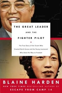 Book The Great Leader And The Fighter Pilot: The True Story Of The Tyrant Who Created North Korea And… by Blaine Harden