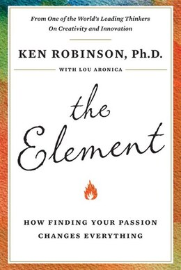 Book The Element: How Finding Your Passion Changes Everything by Ken Robinson