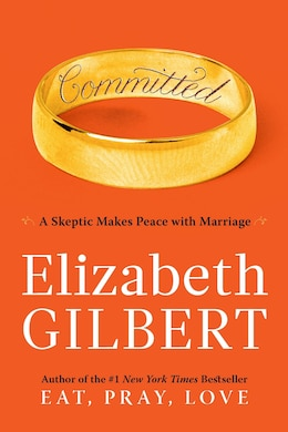Book Committed: A Skeptic Makes Peace With Marriage by Elizabeth Gilbert