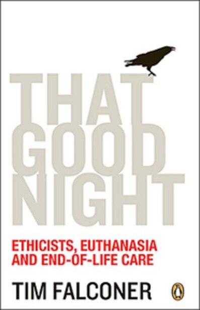 That Good Night: Ethicists Euthanasia And End-of-life Care by Tim Falconer