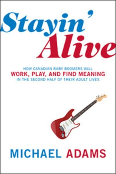 Stayin Alive: How Canadian Baby Boomers Will Work Play And Find Meaning by Michael Adams