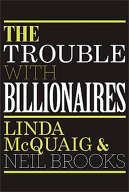 Book The Trouble With Billionaires: Why Too Much Money At The Top Is Bad For Everyone by Linda McQuaig
