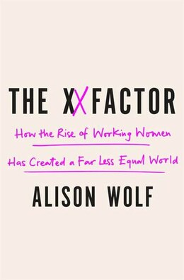 Book The Xx Factor: How The Rise Of Working Women Has Created A Far Less Equal World by Alison Wolf