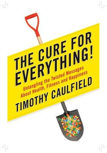 The Cure For Everything!: Untangling The Twisted Messages About Health Fitness And Happine by Timothy Caulfield