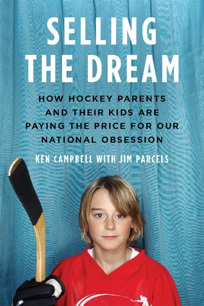 Selling The Dream: How Hockey Parents And Their Kids Are Paying The Price For Our N by Ken Campbell