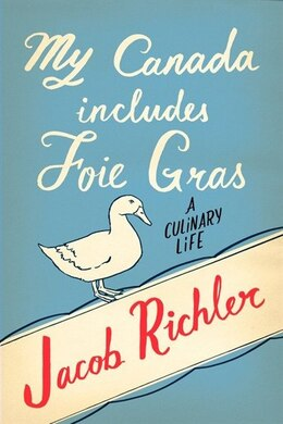 Book My Canada Includes Foie Gras: A Culinary Life by Jacob Richler