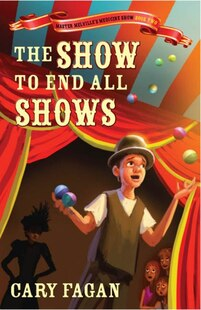 The Show To End All Shows: Book 2 Of Master Melville's Medicine Show