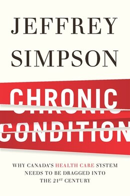 Book Chronic Condition: Why Canada's Health Care System Needs To Be Dragged Into The 21c by Jeffrey Simpson