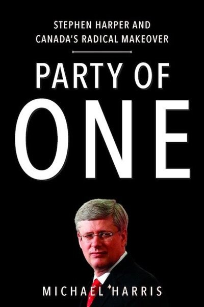 Party Of One: Stephen Harper And Canada's Radical Makeover by Michael Harris