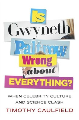 Book Is Gwyneth Paltrow Wrong About Everything?: When Celebrity Culture And Science Clash by Timothy Caulfield