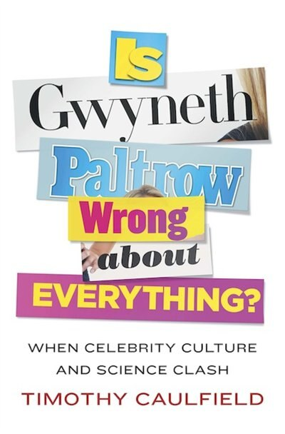 Is Gwyneth Paltrow Wrong About Everything?: When Celebrity Culture And Science Clash by Timothy Caulfield