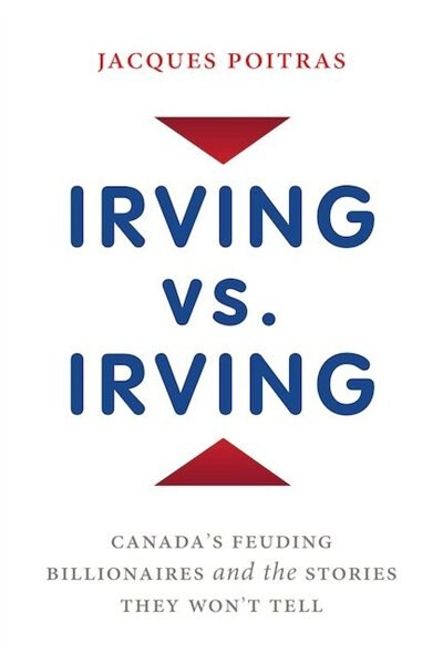Irving Vs. Irving: Canada's Feuding Billionaires And The Stories They Won't Tell by Jacques Poitras