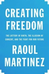 Book Creating Freedom: The Lottery Of Birth, The Illusion Of Consent, And The Fight For Our Future by Raoul Martinez