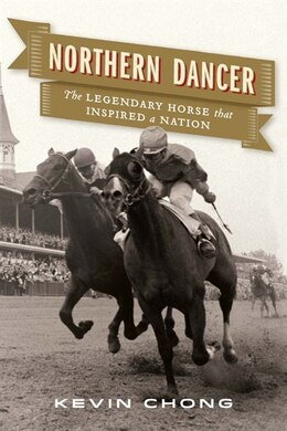 Book Northern Dancer: The Legendary Horse That Inspired A Nation by Kevin Chong
