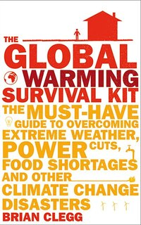 Global Warming Survival Kit: The Must Have Gde To Overcoming Extrm Weather Pwr Cuts Food Shrt