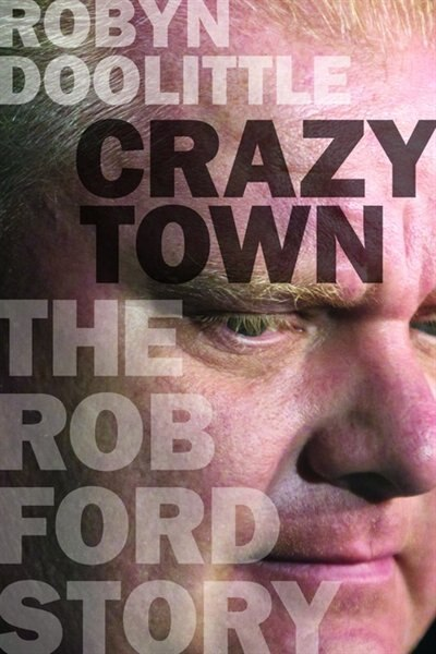 Crazy Town: The Rob Ford Story by Robyn Doolittle