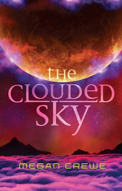The Clouded Sky: Earth & Sky Trilogy Book 2 by Megan Crewe