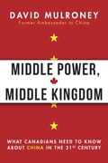 Middle Power, Middle Kingdom: What Canadians Need To Know About China In The 21st Century
