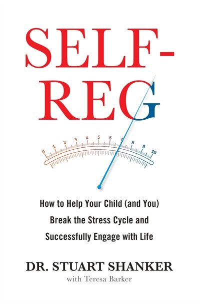 Self-reg: How To Help Your Child (and You) Break The Stress Cycle And Successfully Engage With Life by Stuart Shanker