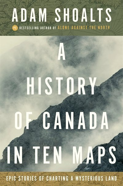 A History Of Canada In Ten Maps: Epic Stories Of Charting A Mysterious Land by Adam Shoalts