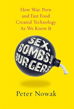 Book Sex Bombs And Burgers: How War Porn And Fast Food Created Technology As We Know It by Peter Nowak