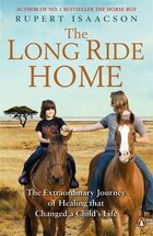 The Long Ride Home: The Continuing Story Of A Father's Quest To Heal His Son Rowan