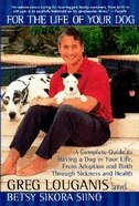 For the Life of Your Dog: A Complete Guide to Having a Dog From Adoption and Birth Through Sickness and Health by Greg Louganis