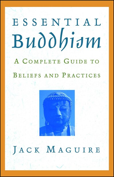 Essential Buddhism: A Complete Guide To Beliefs And Practices by Jack Maguire