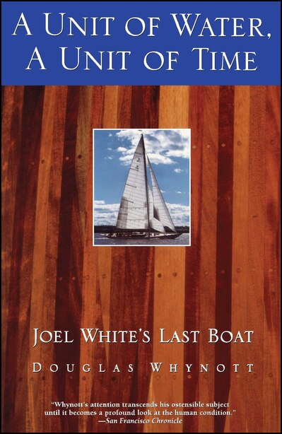 A Unit Of Water, A Unit Of Time: Joel White's Last Boat by Douglas Whynott