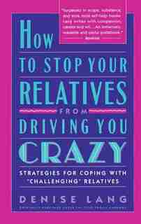 How to Stop Your Relatives from Driving You Crazy: Strategies for Coping With by Denise Lang