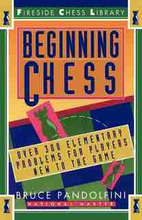 Beginning Chess: Over 300 Elementary Problems for Players New to the Game by Bruce Pandolfini
