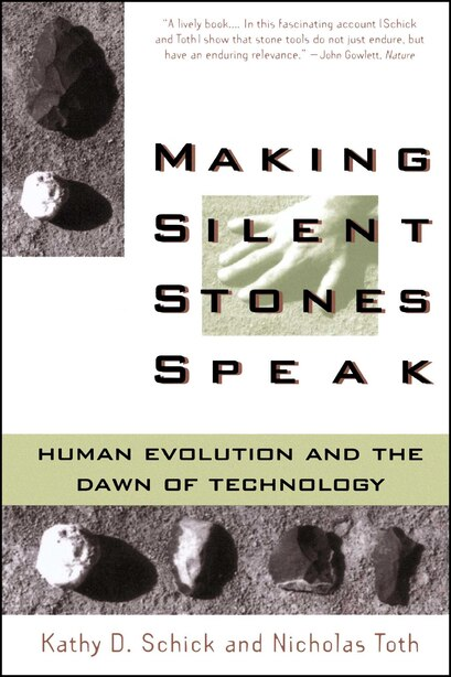 Making Silent Stones Speak: Human Evolution And The Dawn Of Technology by Kathy D. Schick
