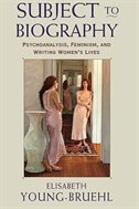 Subject to Biography: Psychoanalysis, Feminism, and Writing Women's Lives