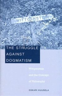 The Struggle against Dogmatism: Wittgenstein and the Concept of Philosophy