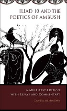<i>Iliad</i> 10 and the Poetics of Ambush: A Multitext Edition with Essays and Commentary