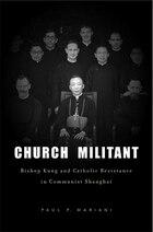 Church Militant: Bishop Kung and Catholic Resistance in Communist Shanghai
