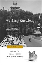 Working Knowledge: Making the Human Sciences from Parsons to Kuhn