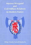 Maxime Weygand and Civil-Military Relations in Modern France by Philip Charles Farwell Bankwitz