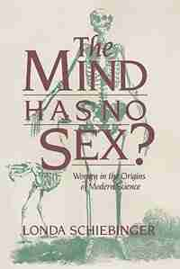 The Mind Has No Sex?: Women in the Origins of Modern Science by Londa Schiebinger