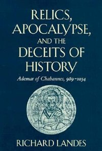 Relics, Apocalypse, and the Deceits of History: Ademar of Chabannes, 989-1034