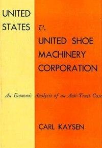 United States v. United Shoe Machinery Corporation: An Economic Analysis of an Anti-Trust Case