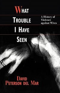 What Trouble I Have Seen: A History of Violence against Wives