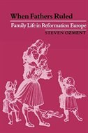 When Fathers Ruled: Family Life in Reformation Europe by Steven Ozment