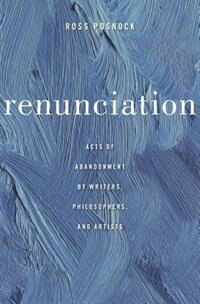 Renunciation: Acts Of Abandonment By Writers, Philosophers, And Artists