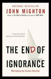 The End Of Ignorance: Multiplying Our Human Potential by John Mighton