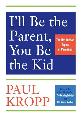 I'll Be The Parent, You Be The Kid: The Hot Button Topics In Parenting by Paul Kropp