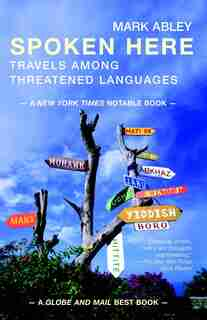 Spoken Here: Travels Among Threatened Languages by Mark Abley